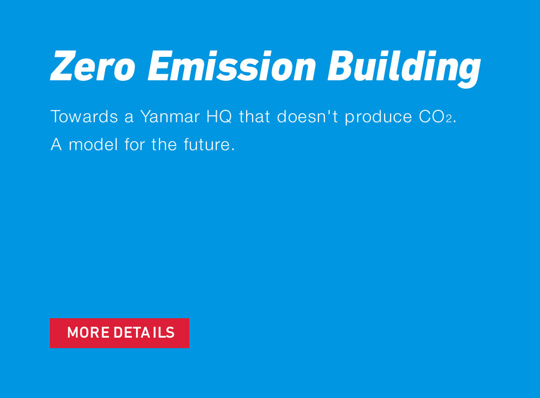 Zero Emission Building Towards a Yanmar HQ that doesn't produce CO2. A model for the future. MORE DETAILS